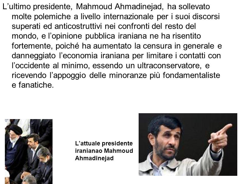 L'ultimo presidente, Mahmoud Ahmadinejad, ha sollevato molte polemiche a livello internazionale per i suoi discorsi superati ed anticostruttivi nei confronti del resto del mondo, e l'opinione pubblica iraniana ne ha risentito fortemente, poiché ha aumentato la censura in generale e danneggiato l'economia iraniana per limitare i contatti con l'occidente al minimo, essendo un ultraconservatore, e ricevendo l'appoggio delle minoranze più fondamentaliste e fanatiche.