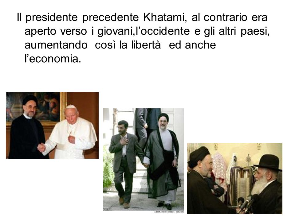 Il presidente precedente Khatami, al contrario era aperto verso i giovani,l'occidente e gli altri paesi, aumentando così la libertà ed anche l'economia.