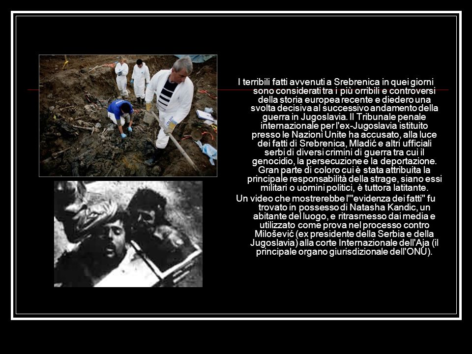 I terribili fatti avvenuti a Srebrenica in quei giorni sono considerati tra i più orribili e controversi della storia europea recente e diedero una svolta decisiva al successivo andamento della guerra in Jugoslavia. Il Tribunale penale internazionale per l ex-Jugoslavia istituito presso le Nazioni Unite ha accusato, alla luce dei fatti di Srebrenica, Mladić e altri ufficiali serbi di diversi crimini di guerra tra cui il genocidio, la persecuzione e la deportazione. Gran parte di coloro cui è stata attribuita la principale responsabilità della strage, siano essi militari o uomini politici, è tuttora latitante.