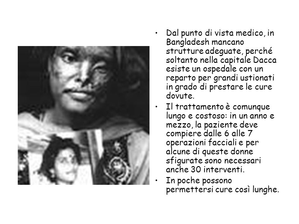 Dal punto di vista medico, in Bangladesh mancano strutture adeguate, perché soltanto nella capitale Dacca esiste un ospedale con un reparto per grandi ustionati in grado di prestare le cure dovute.
