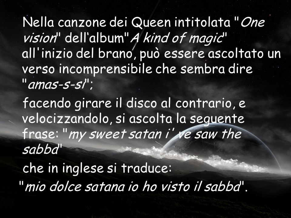 Nella canzone dei Queen intitolata One vision dell'album A kind of magic all inizio del brano, può essere ascoltato un verso incomprensibile che sembra dire amas-s-si ; facendo girare il disco al contrario, e velocizzandolo, si ascolta la seguente frase: my sweet satan i ve saw the sabba che in inglese si traduce: mio dolce satana io ho visto il sabba .