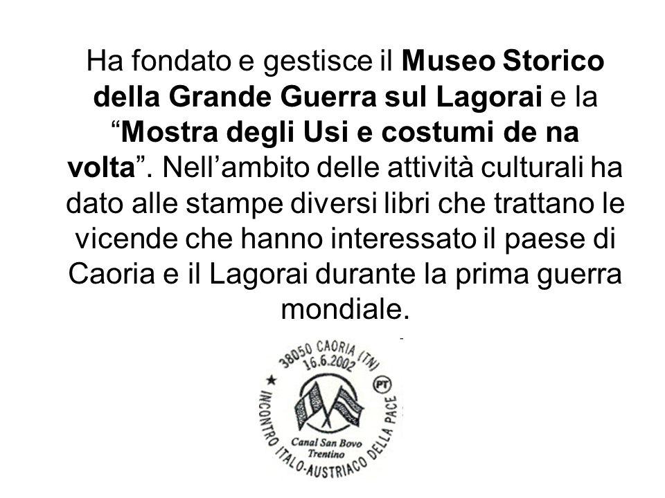 Ha fondato e gestisce il Museo Storico della Grande Guerra sul Lagorai e la Mostra degli Usi e costumi de na volta .