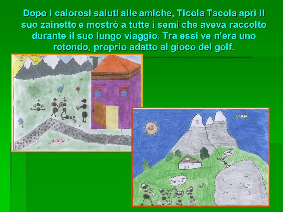 Dopo i calorosi saluti alle amiche, Ticola Tacola aprì il suo zainetto e mostrò a tutte i semi che aveva raccolto durante il suo lungo viaggio. Tra essi ve n'era uno rotondo, proprio adatto al gioco del golf.