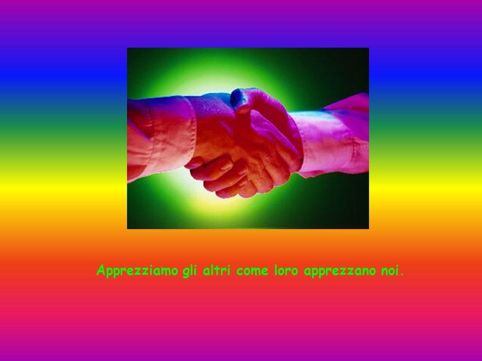 Apprezziamo gli altri come loro apprezzano noi.