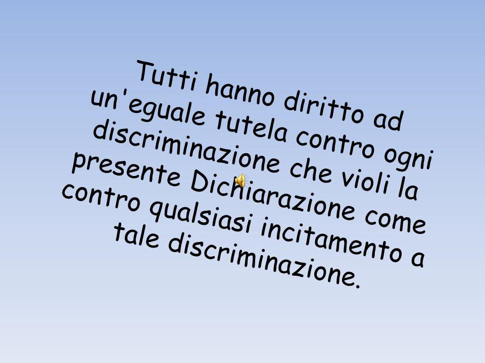 Tutti hanno diritto ad un eguale tutela contro ogni discriminazione che violi la presente Dichiarazione come contro qualsiasi incitamento a tale discriminazione.