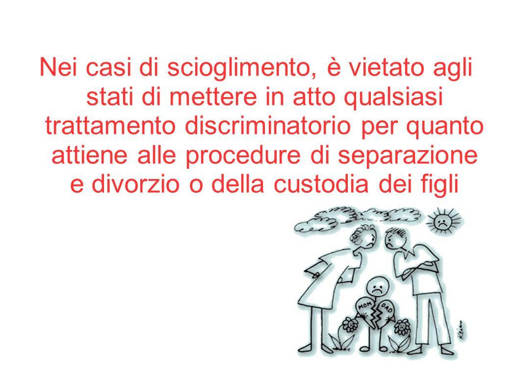 Nei casi di scioglimento, è vietato agli stati di mettere in atto qualsiasi trattamento discriminatorio per quanto attiene alle procedure di separazione e divorzio o della custodia dei figli