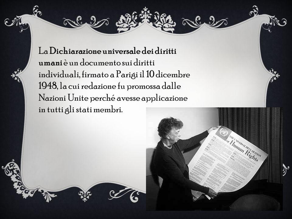 La Dichiarazione universale dei diritti umani è un documento sui diritti individuali, firmato a Parigi il 10 dicembre 1948, la cui redazione fu promossa dalle Nazioni Unite perché avesse applicazione in tutti gli stati membri.