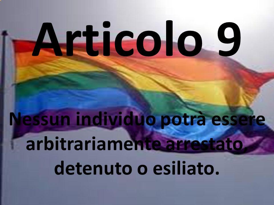 Articolo 9 Nessun individuo potrà essere arbitrariamente arrestato, detenuto o esiliato.