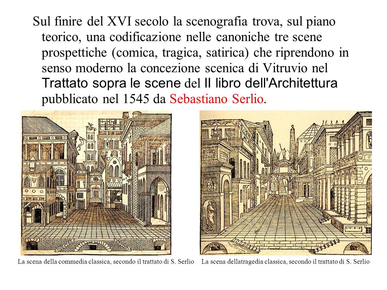 Sul finire del XVI secolo la scenografia trova, sul piano teorico, una codificazione nelle canoniche tre scene prospettiche (comica, tragica, satirica) che riprendono in senso moderno la concezione scenica di Vitruvio nel Trattato sopra le scene del II libro dell Architettura pubblicato nel 1545 da Sebastiano Serlio.