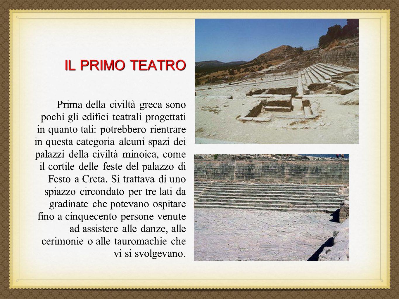 IL PRIMO TEATRO Prima della civiltà greca sono pochi gli edifici teatrali progettati in quanto tali: potrebbero rientrare in questa categoria alcuni spazi dei palazzi della civiltà minoica, come il cortile delle feste del palazzo di Festo a Creta.