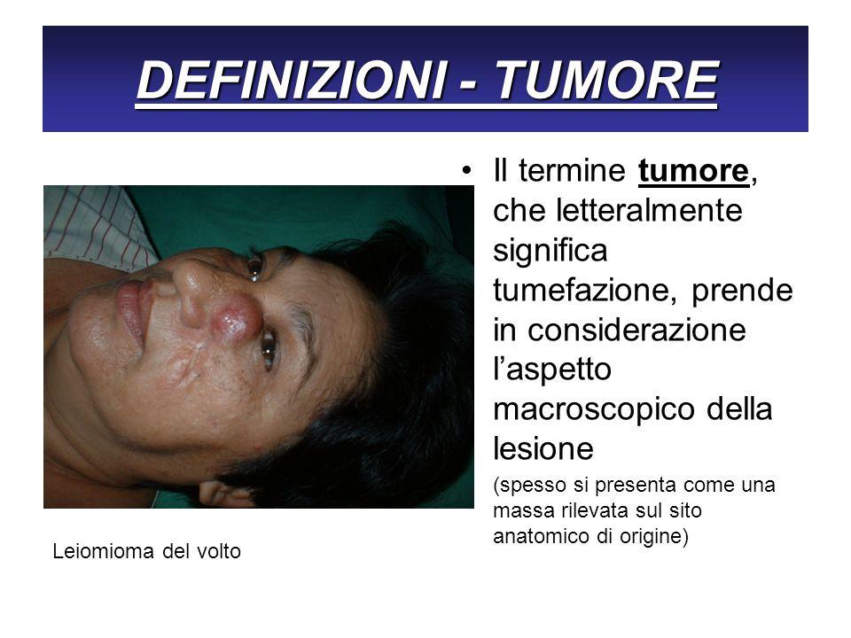 DEFINIZIONI - TUMORE Il termine tumore, che letteralmente significa tumefazione, prende in considerazione l'aspetto macroscopico della lesione.