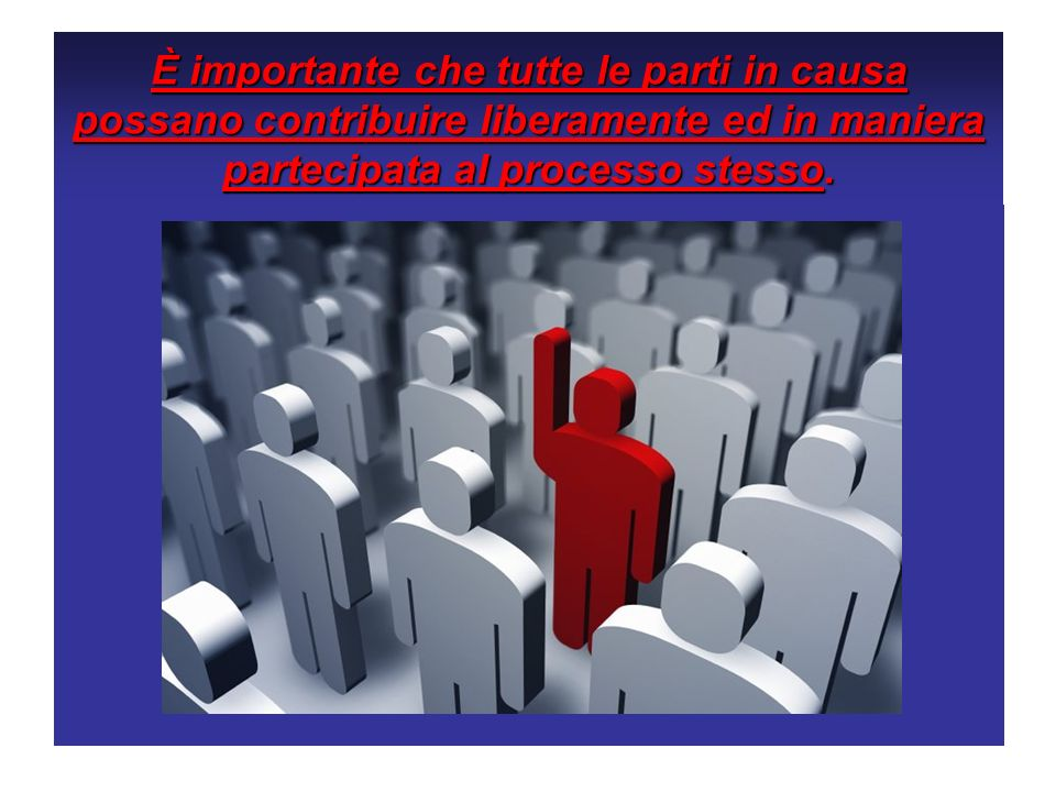È importante che tutte le parti in causa possano contribuire liberamente ed in maniera partecipata al processo stesso.