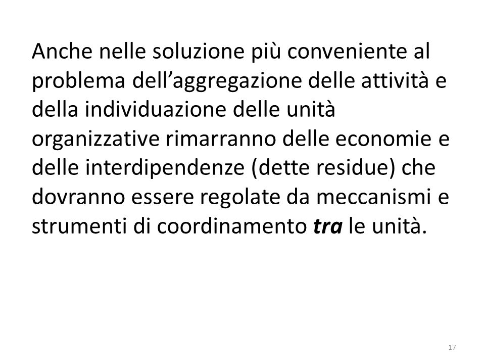 Anche nelle soluzione più conveniente al problema dell'aggregazione delle attività e della individuazione delle unità organizzative rimarranno delle economie e delle interdipendenze (dette residue) che dovranno essere regolate da meccanismi e strumenti di coordinamento tra le unità.