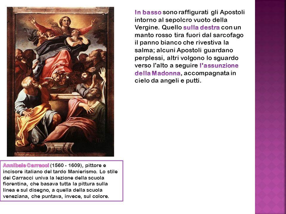 In basso sono raffigurati gli Apostoli intorno al sepolcro vuoto della Vergine. Quello sulla destra con un manto rosso tira fuori dal sarcofago il panno bianco che rivestiva la salma; alcuni Apostoli guardano perplessi, altri volgono lo sguardo verso l alto a seguire l assunzione della Madonna, accompagnata in cielo da angeli e putti.