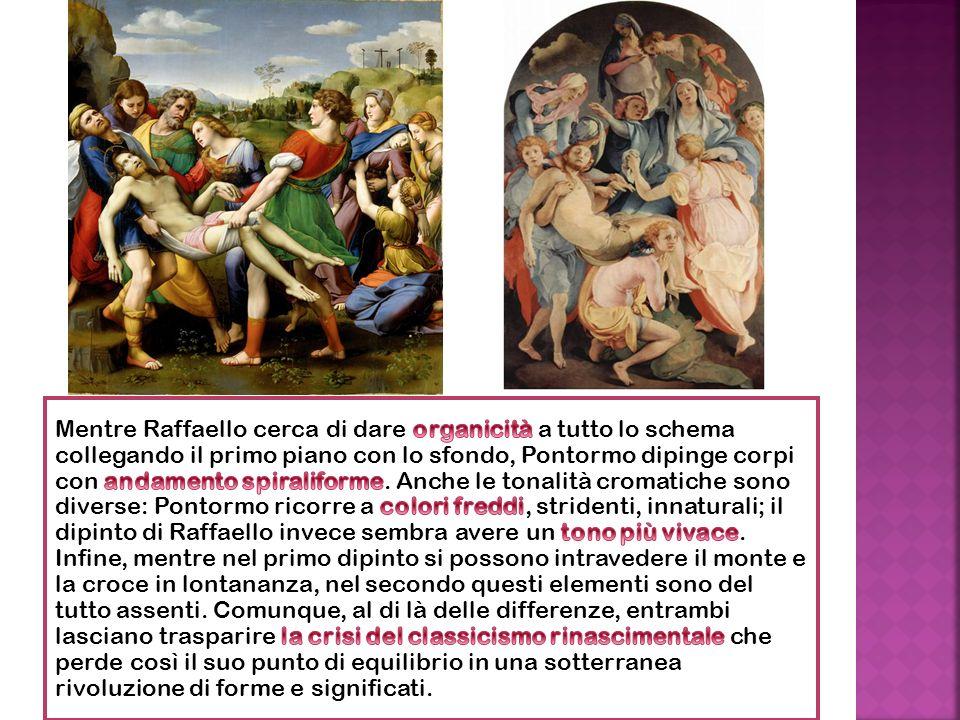 Mentre Raffaello cerca di dare organicità a tutto lo schema collegando il primo piano con lo sfondo, Pontormo dipinge corpi con andamento spiraliforme.