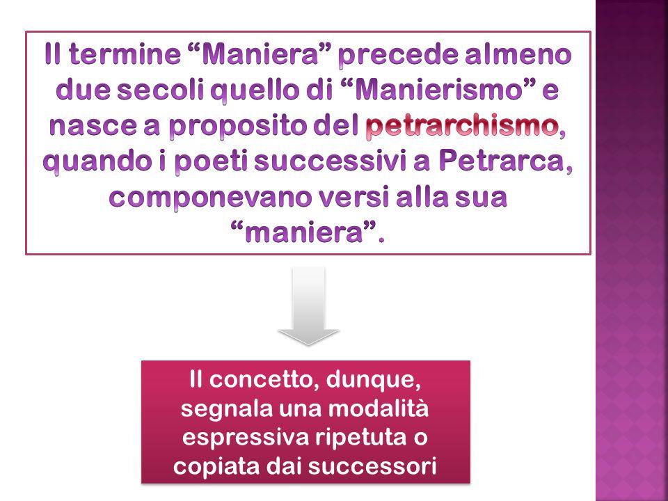 Il termine Maniera precede almeno due secoli quello di Manierismo e nasce a proposito del petrarchismo, quando i poeti successivi a Petrarca, componevano versi alla sua maniera .