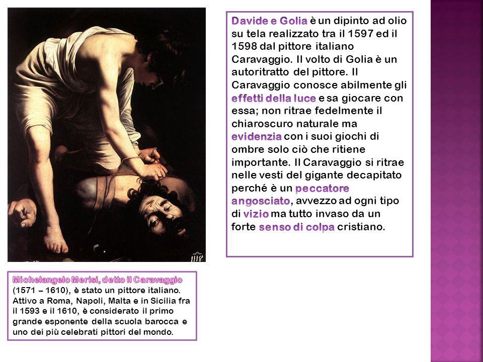 Davide e Golia è un dipinto ad olio su tela realizzato tra il 1597 ed il 1598 dal pittore italiano Caravaggio. Il volto di Golia è un autoritratto del pittore. Il Caravaggio conosce abilmente gli effetti della luce e sa giocare con essa; non ritrae fedelmente il chiaroscuro naturale ma evidenzia con i suoi giochi di ombre solo ciò che ritiene importante. Il Caravaggio si ritrae nelle vesti del gigante decapitato perché è un peccatore angosciato, avvezzo ad ogni tipo di vizio ma tutto invaso da un forte senso di colpa cristiano.
