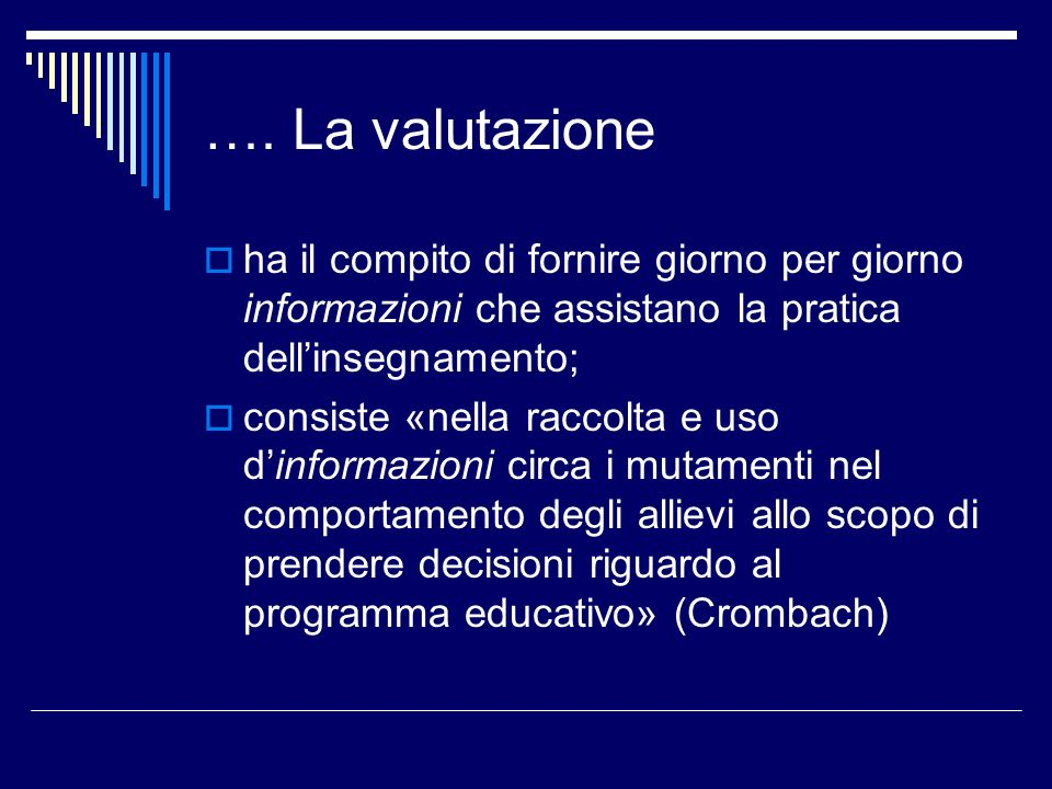 …. La valutazione ha il compito di fornire giorno per giorno informazioni che assistano la pratica dell'insegnamento;