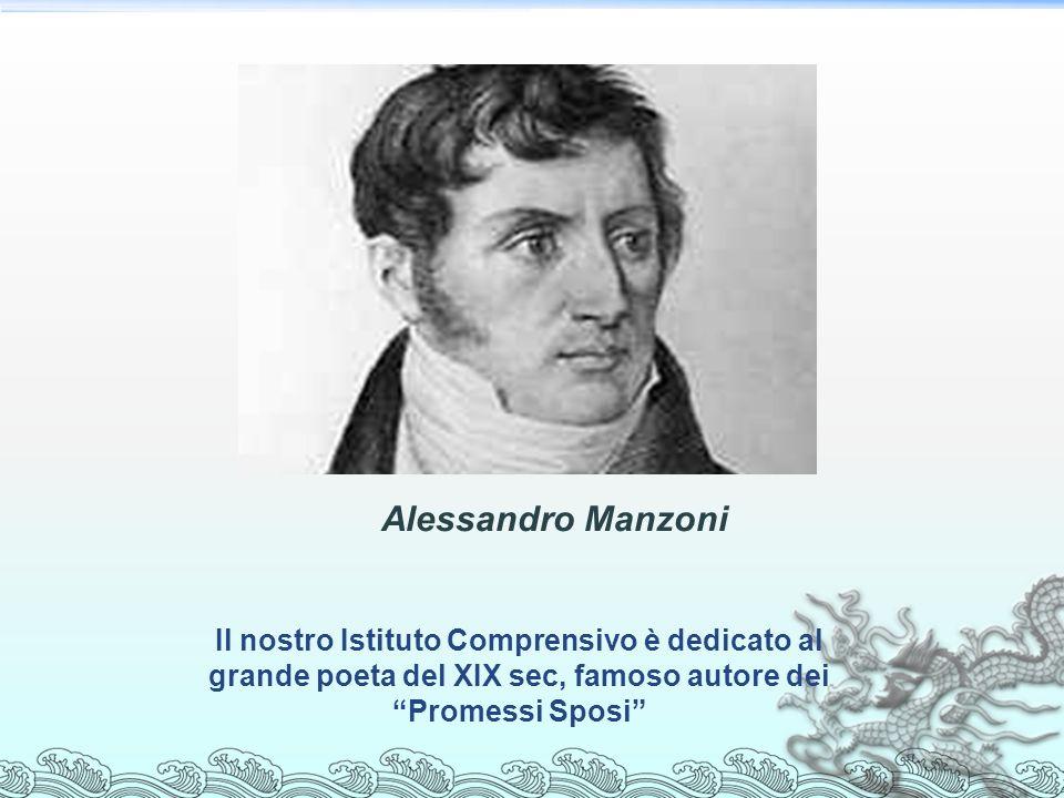 Alessandro Manzoni Il nostro Istituto Comprensivo è dedicato al grande poeta del XIX sec, famoso autore dei Promessi Sposi