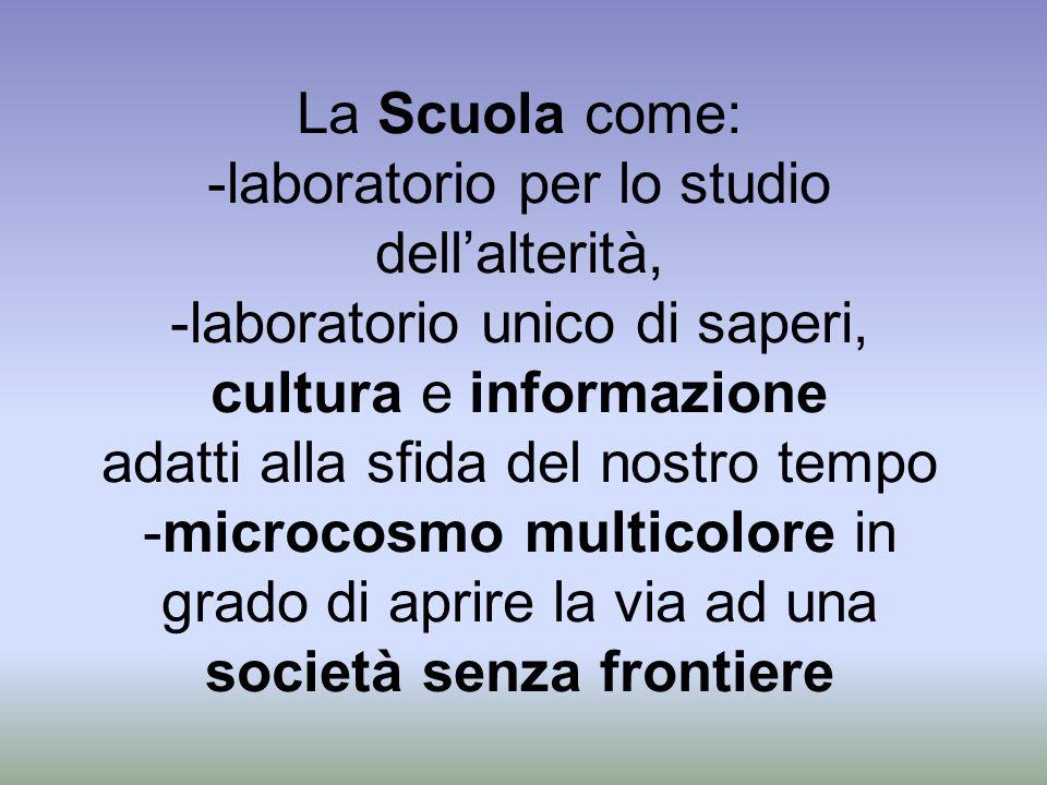 La Scuola come: -laboratorio per lo studio dell'alterità, -laboratorio unico di saperi, cultura e informazione adatti alla sfida del nostro tempo -microcosmo multicolore in grado di aprire la via ad una società senza frontiere