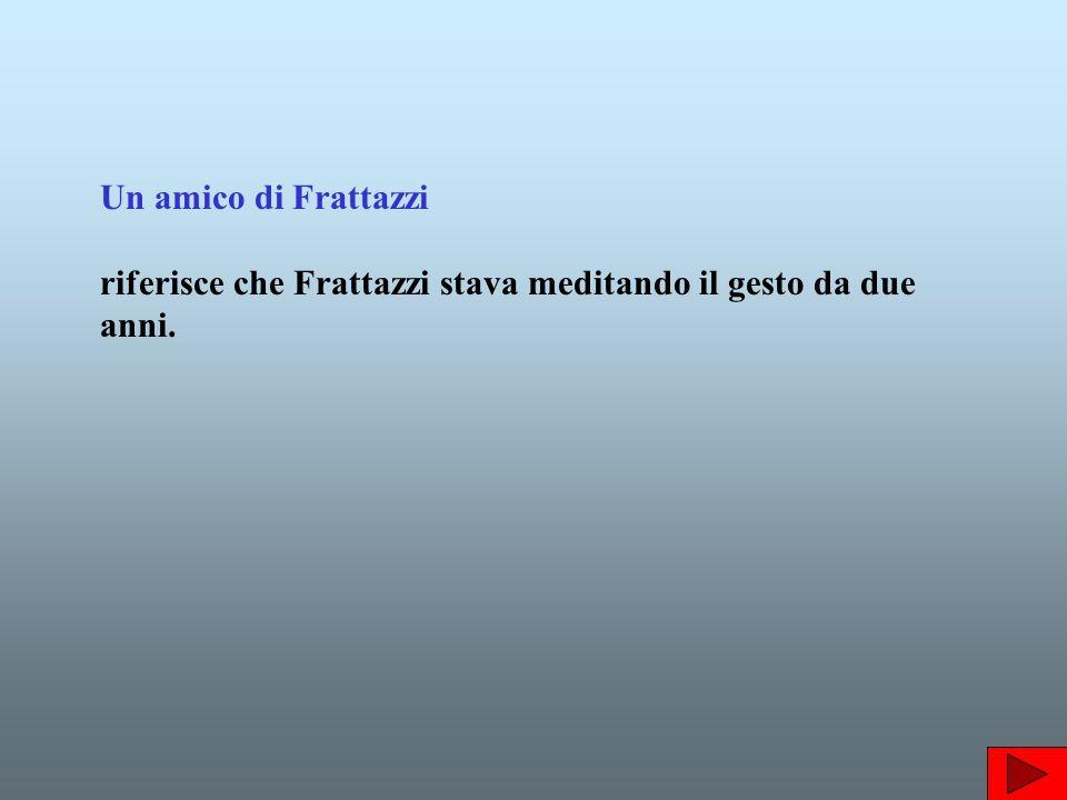 Un amico di Frattazzi riferisce che Frattazzi stava meditando il gesto da due anni.