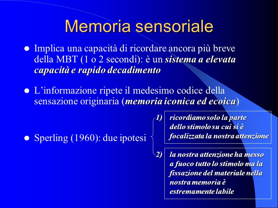 Memoria sensoriale Implica una capacità di ricordare ancora più breve della MBT (1 o 2 secondi): è un sistema a elevata capacità e rapido decadimento.