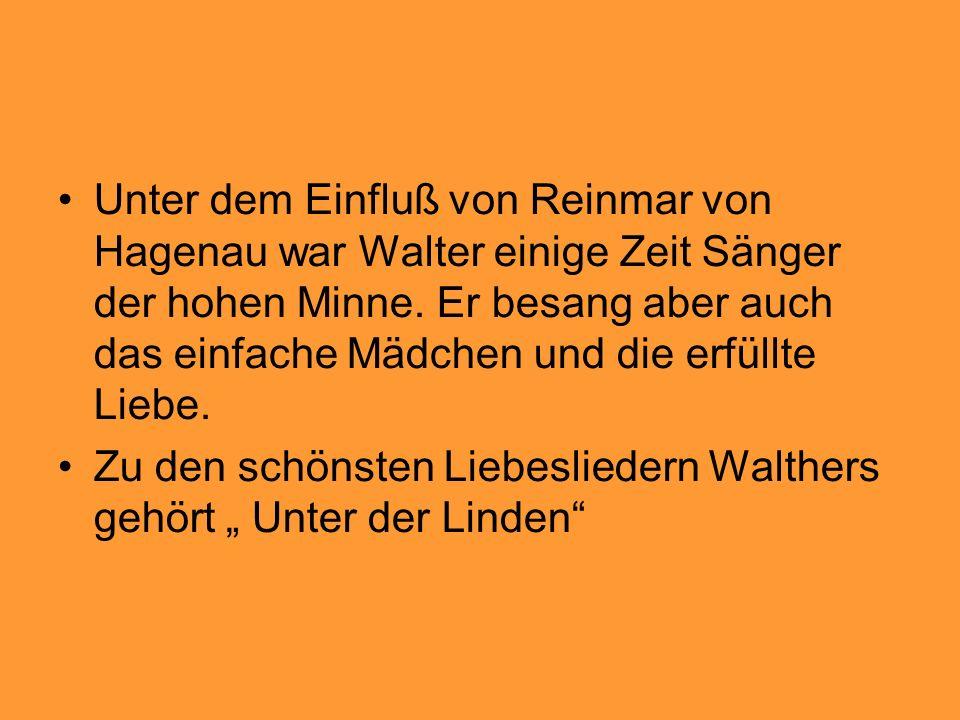 Unter dem Einfluß von Reinmar von Hagenau war Walter einige Zeit Sänger der hohen Minne. Er besang aber auch das einfache Mädchen und die erfüllte Liebe.