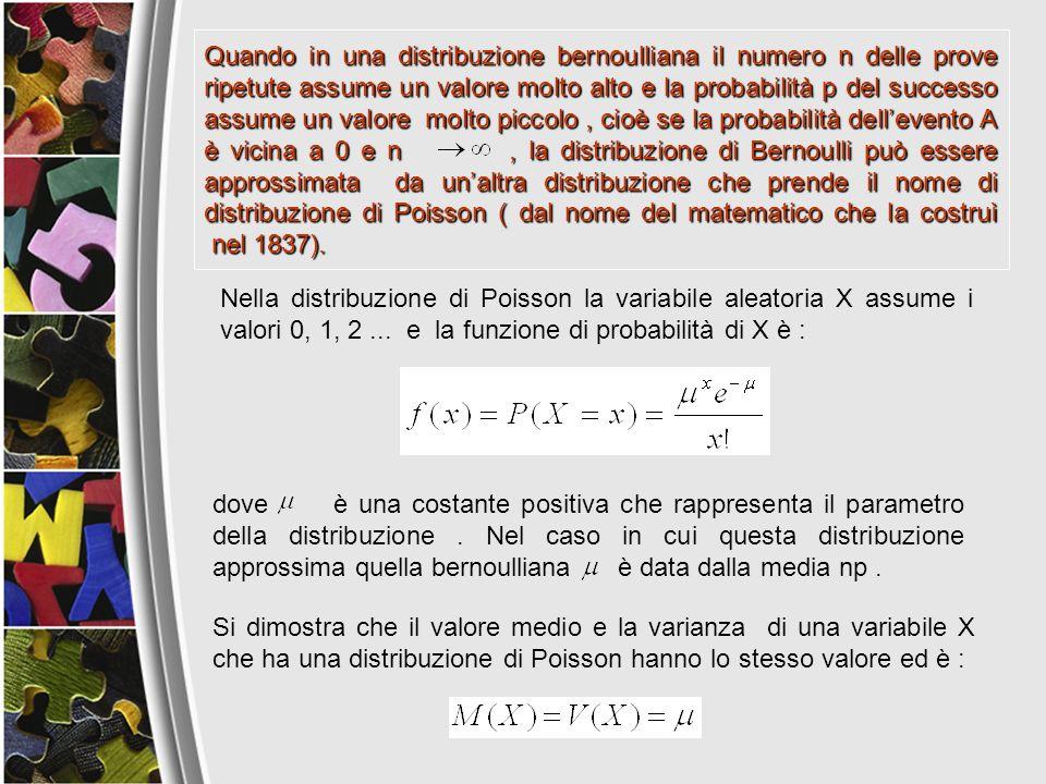 Quando in una distribuzione bernoulliana il numero n delle prove ripetute assume un valore molto alto e la probabilità p del successo assume un valore molto piccolo , cioè se la probabilità dell'evento A è vicina a 0 e n , la distribuzione di Bernoulli può essere approssimata da un'altra distribuzione che prende il nome di distribuzione di Poisson ( dal nome del matematico che la costruì nel 1837).