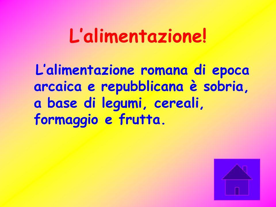 L'alimentazione!L'alimentazione romana di epoca arcaica e repubblicana è sobria, a base di legumi, cereali, formaggio e frutta.
