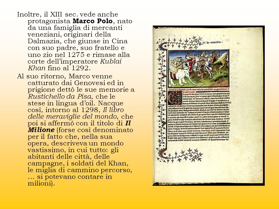 Inoltre, il XIII sec. vede anche protagonista Marco Polo, nato da una famiglia di mercanti veneziani, originari della Dalmazia, che giunse in Cina con suo padre, suo fratello e uno zio nel 1275 e rimase alla corte dell'imperatore Kublai Khan fino al 1292.