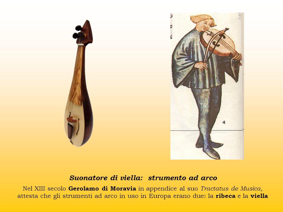 Suonatore di viella: strumento ad arco Nel XIII secolo Gerolamo di Moravia in appendice al suo Tractatus de Musica, attesta che gli strumenti ad arco in uso in Europa erano due: la ribeca e la viella