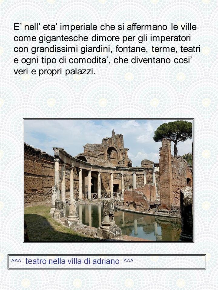 E' nell' eta' imperiale che si affermano le ville come gigantesche dimore per gli imperatori con grandissimi giardini, fontane, terme, teatri e ogni tipo di comodita', che diventano cosi' veri e propri palazzi.