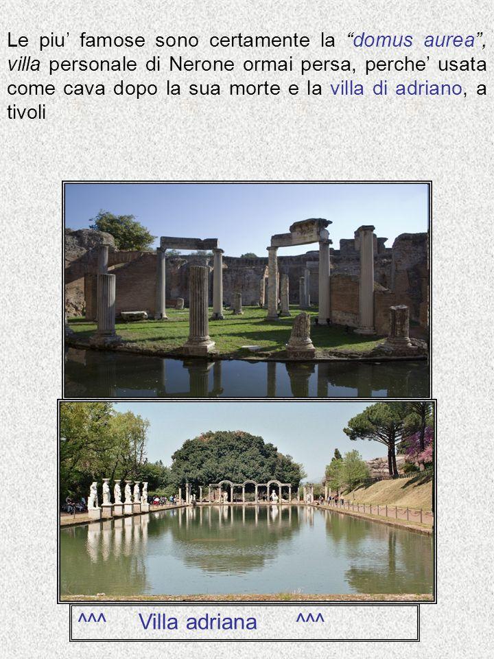 Le piu' famose sono certamente la domus aurea , villa personale di Nerone ormai persa, perche' usata come cava dopo la sua morte e la villa di adriano, a tivoli