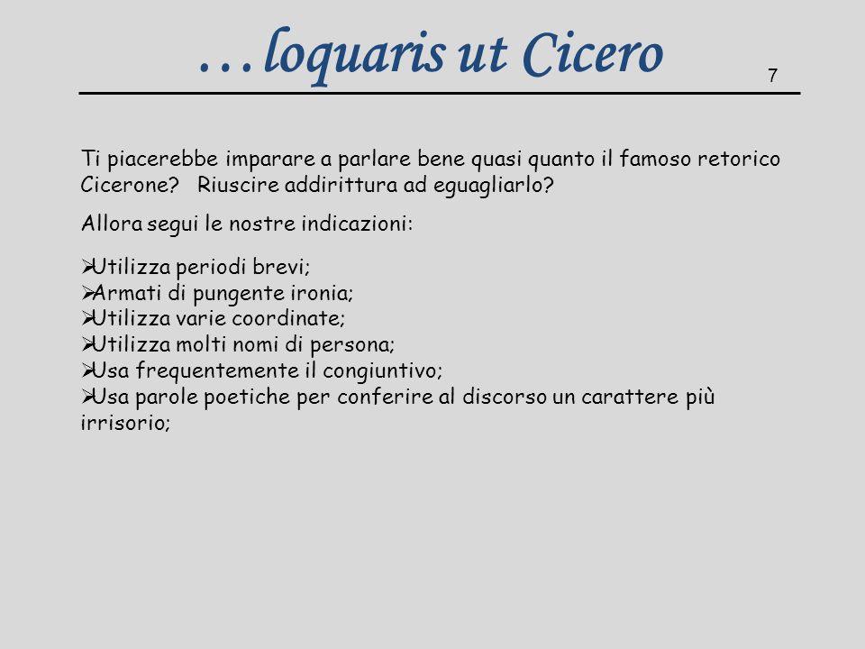 …loquaris ut Cicero 7. Ti piacerebbe imparare a parlare bene quasi quanto il famoso retorico Cicerone Riuscire addirittura ad eguagliarlo