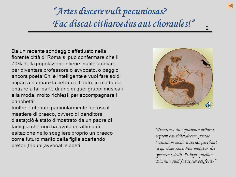 Artes discere vult pecuniosas Fac discat citharoedus aut choraules!