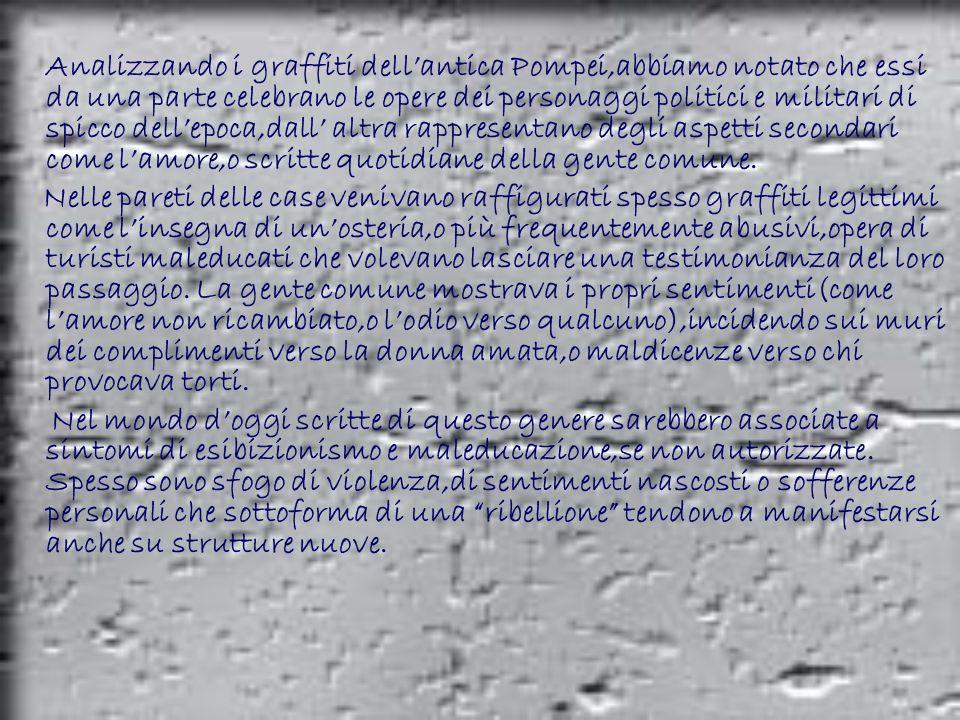 Analizzando i graffiti dell'antica Pompei,abbiamo notato che essi da una parte celebrano le opere dei personaggi politici e militari di spicco dell'epoca,dall' altra rappresentano degli aspetti secondari come l'amore,o scritte quotidiane della gente comune.
