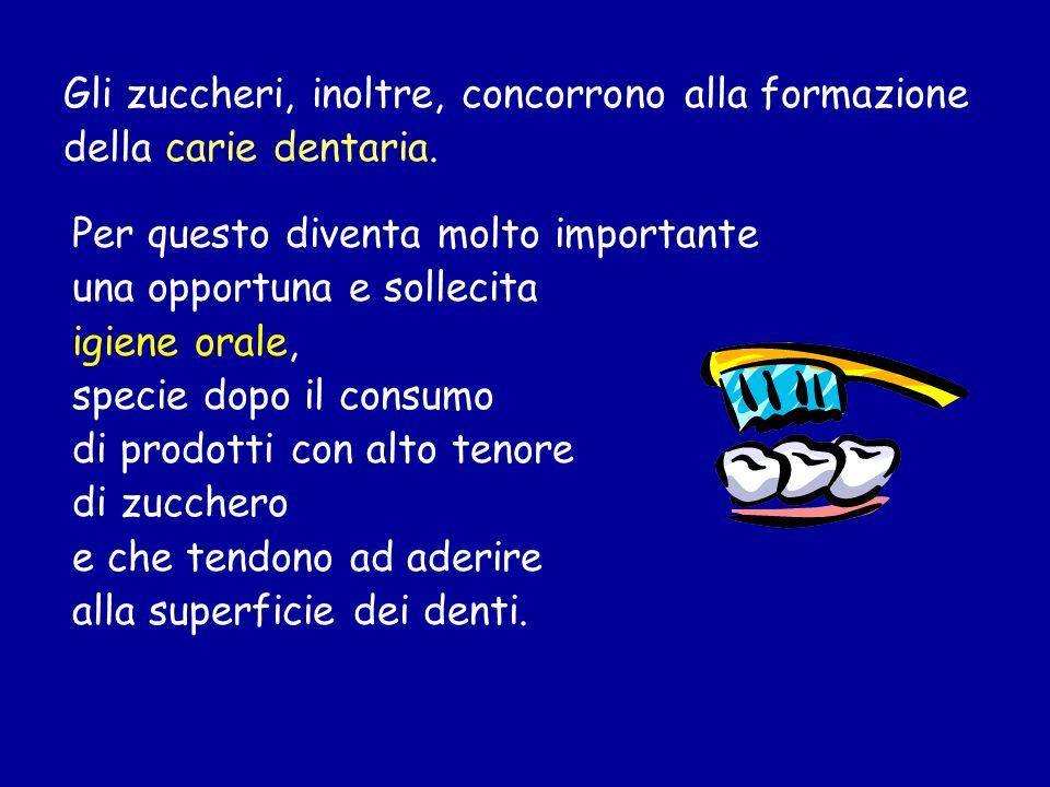 Gli zuccheri, inoltre, concorrono alla formazione della carie dentaria.