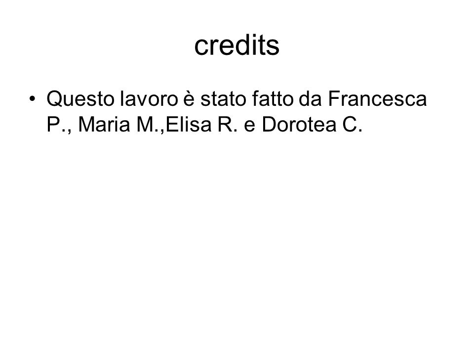 credits Questo lavoro è stato fatto da Francesca P., Maria M.,Elisa R. e Dorotea C.