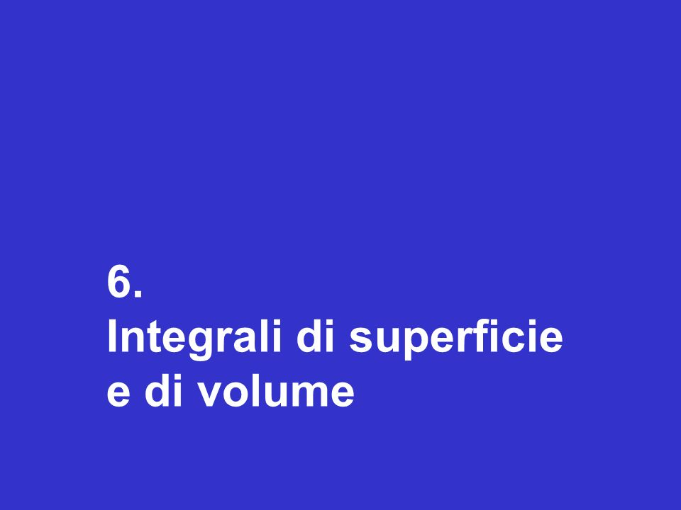 6. Integrali di superficie e di volume
