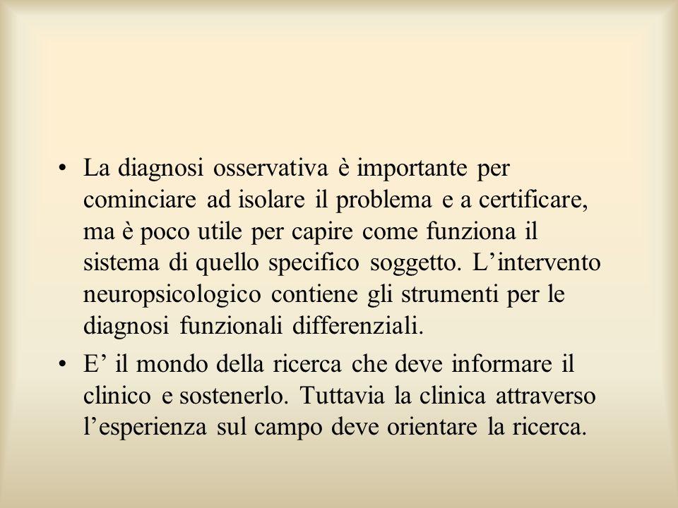 La diagnosi osservativa è importante per cominciare ad isolare il problema e a certificare, ma è poco utile per capire come funziona il sistema di quello specifico soggetto. L'intervento neuropsicologico contiene gli strumenti per le diagnosi funzionali differenziali.
