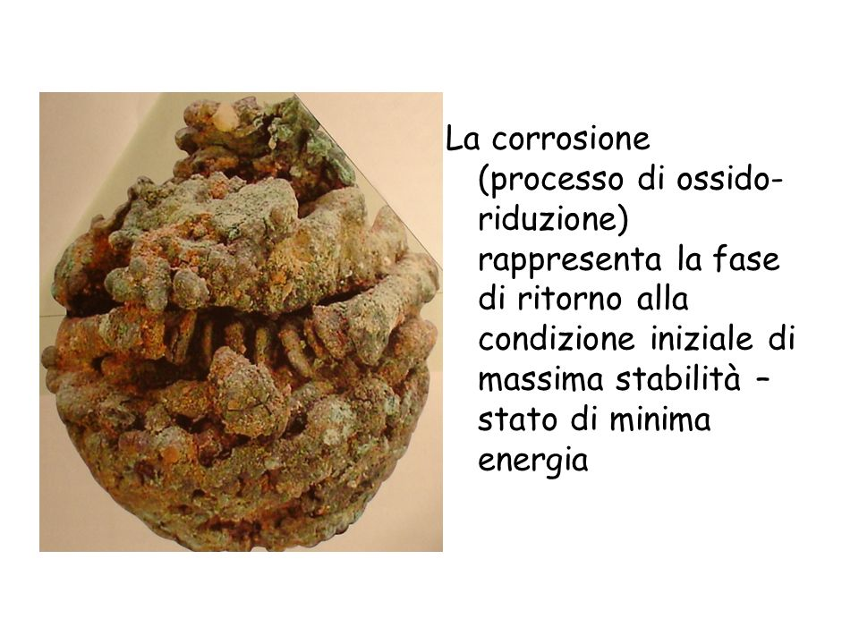 La corrosione (processo di ossido-riduzione) rappresenta la fase di ritorno alla condizione iniziale di massima stabilità – stato di minima energia