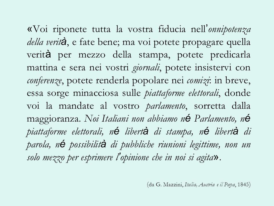 «Voi riponete tutta la vostra fiducia nell'onnipotenza della verità, e fate bene; ma voi potete propagare quella verità per mezzo della stampa, potete predicarla mattina e sera nei vostri giornali, potete insistervi con conferenze, potete renderla popolare nei comizi: in breve, essa sorge minacciosa sulle piattaforme elettorali, donde voi la mandate al vostro parlamento, sorretta dalla maggioranza. Noi Italiani non abbiamo né Parlamento, né piattaforme elettorali, né libertà di stampa, né libertà di parola, né possibilità di pubbliche riunioni legittime, non un solo mezzo per esprimere l'opinione che in noi si agita».