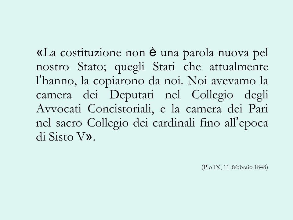 «La costituzione non è una parola nuova pel nostro Stato; quegli Stati che attualmente l'hanno, la copiarono da noi. Noi avevamo la camera dei Deputati nel Collegio degli Avvocati Concistoriali, e la camera dei Pari nel sacro Collegio dei cardinali fino all'epoca di Sisto V».