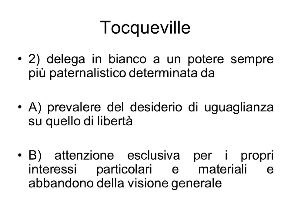 Tocqueville 2) delega in bianco a un potere sempre più paternalistico determinata da. A) prevalere del desiderio di uguaglianza su quello di libertà.