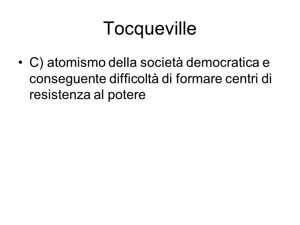 Tocqueville C) atomismo della società democratica e conseguente difficoltà di formare centri di resistenza al potere.