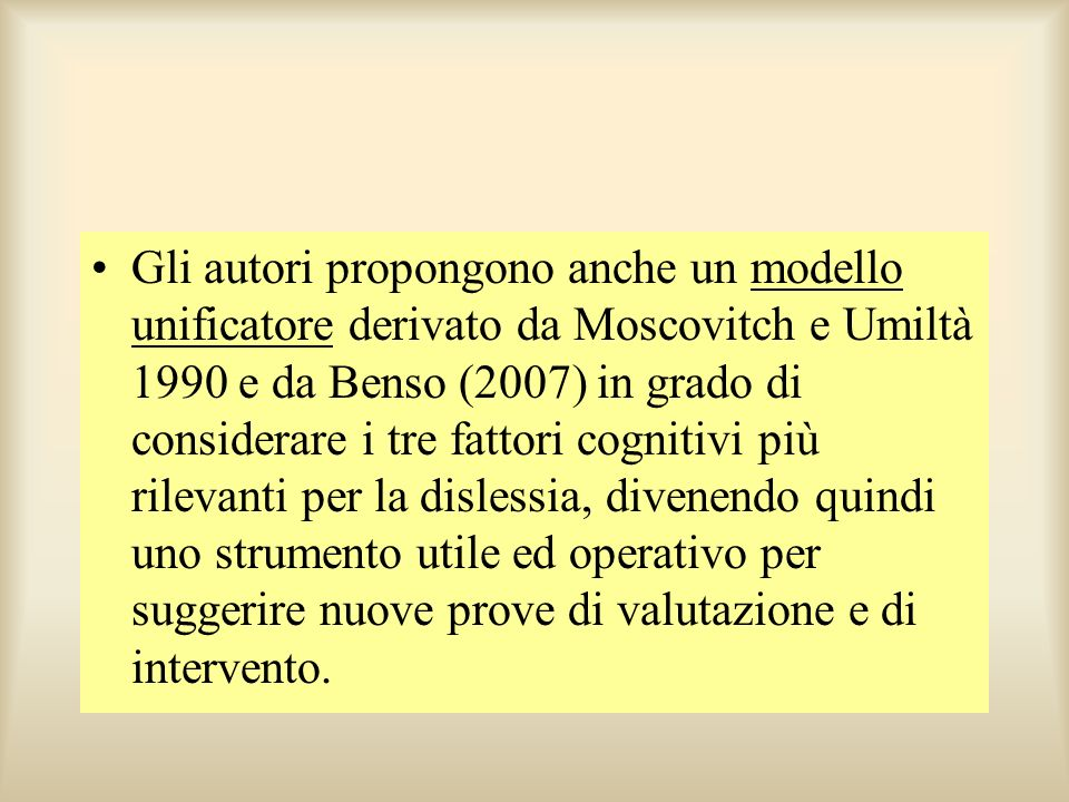 Gli autori propongono anche un modello unificatore derivato da Moscovitch e Umiltà 1990 e da Benso (2007) in grado di considerare i tre fattori cognitivi più rilevanti per la dislessia, divenendo quindi uno strumento utile ed operativo per suggerire nuove prove di valutazione e di intervento.