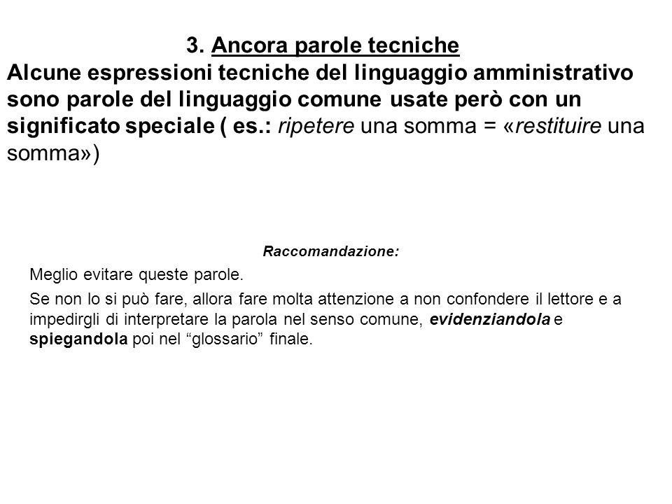 3. Ancora parole tecniche Alcune espressioni tecniche del linguaggio amministrativo sono parole del linguaggio comune usate però con un significato speciale ( es.: ripetere una somma = «restituire una somma»)