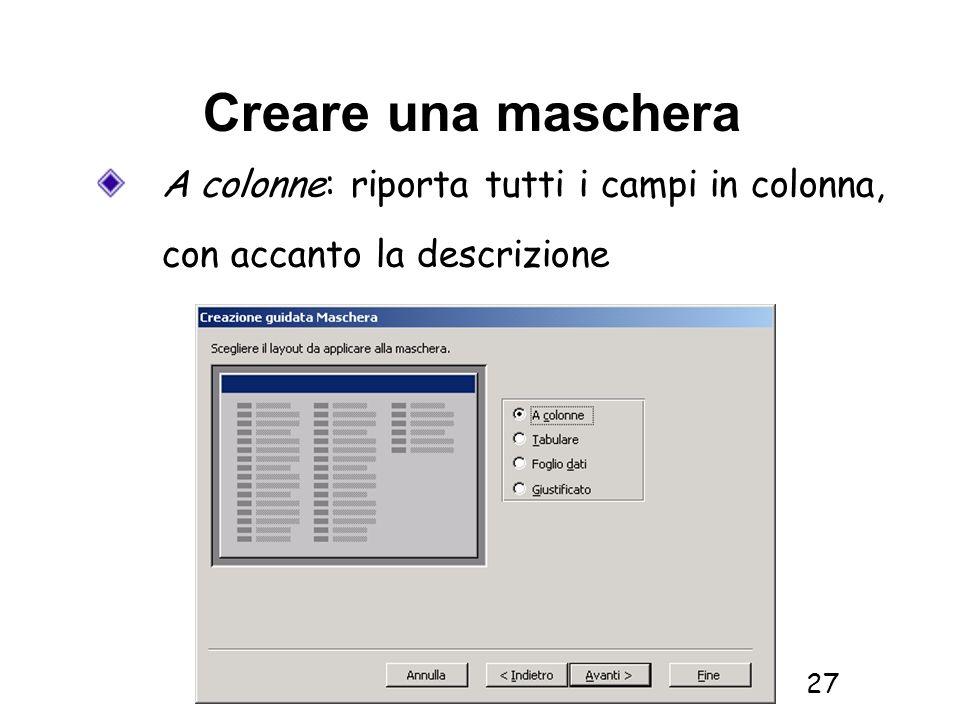 Creare una mascheraA colonne: riporta tutti i campi in colonna, con accanto la descrizione.