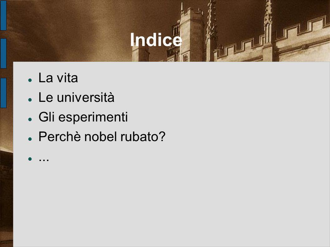 Indice La vita Le università Gli esperimenti Perchè nobel rubato ...
