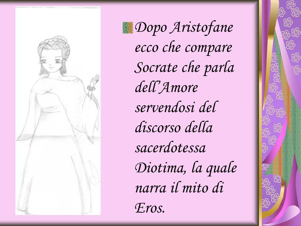 Dopo Aristofane ecco che compare Socrate che parla dell'Amore servendosi del discorso della sacerdotessa Diotima, la quale narra il mito di Eros.
